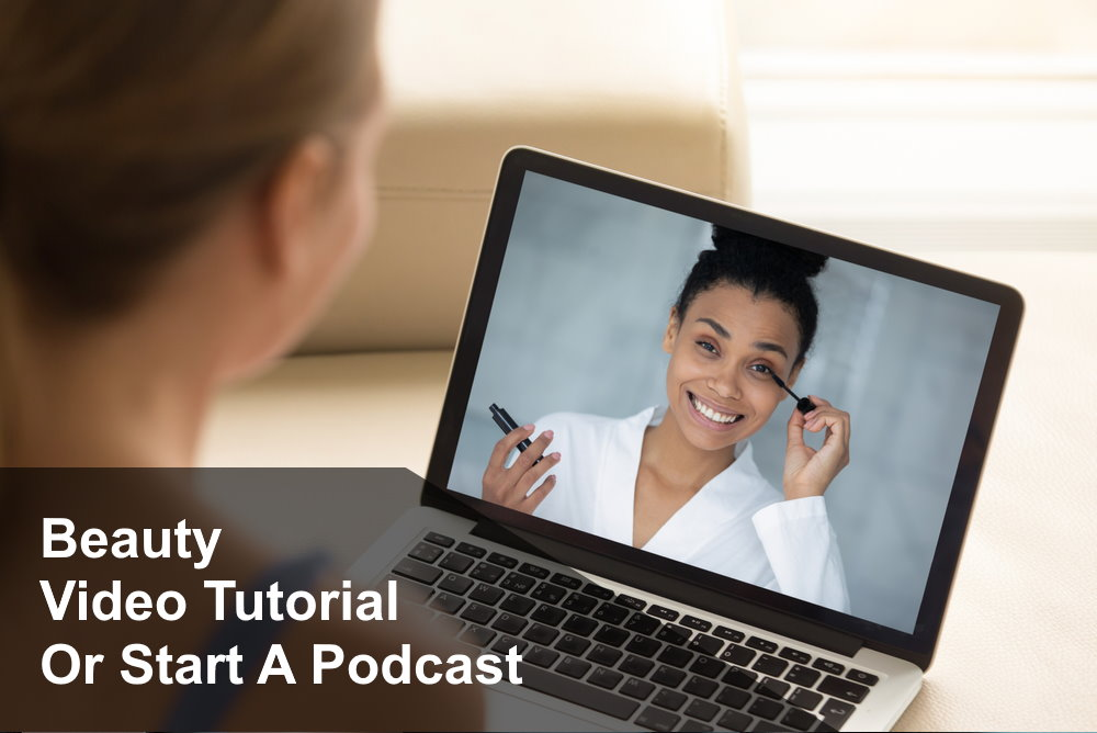 Start an online Beauty Tutorial or Podcast